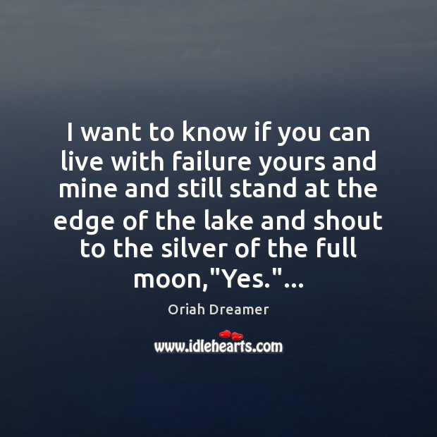 I want to know if you can live with failure yours and Oriah Dreamer Picture Quote