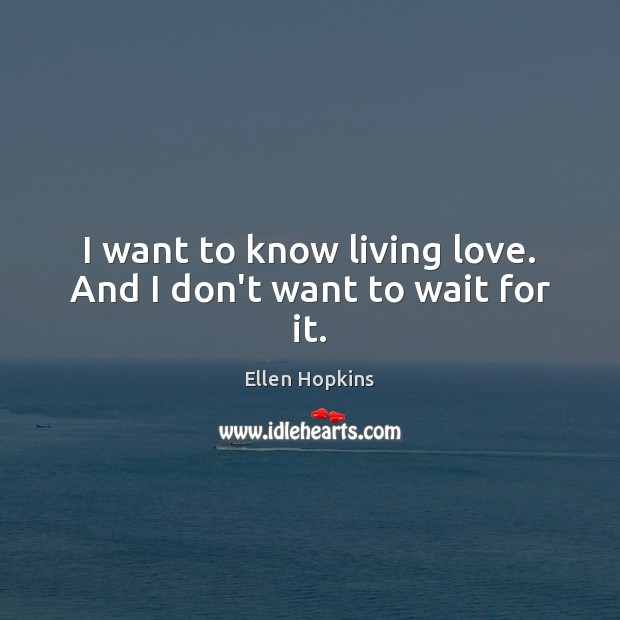 I want to know living love. And I don't want to wait for it. Ellen Hopkins Picture Quote