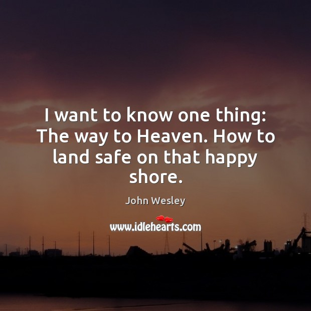 I want to know one thing: The way to Heaven. How to land safe on that happy shore. John Wesley Picture Quote