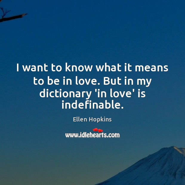 I want to know what it means to be in love. But in my dictionary 'in love' is indefinable. Ellen Hopkins Picture Quote