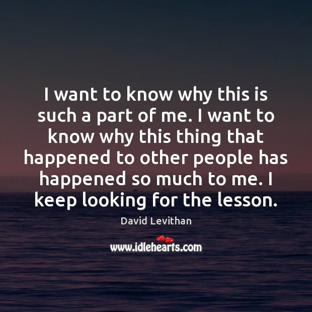 I want to know why this is such a part of me. David Levithan Picture Quote