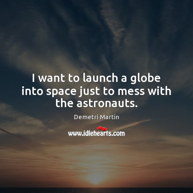 I want to launch a globe into space just to mess with the astronauts. Demetri Martin Picture Quote