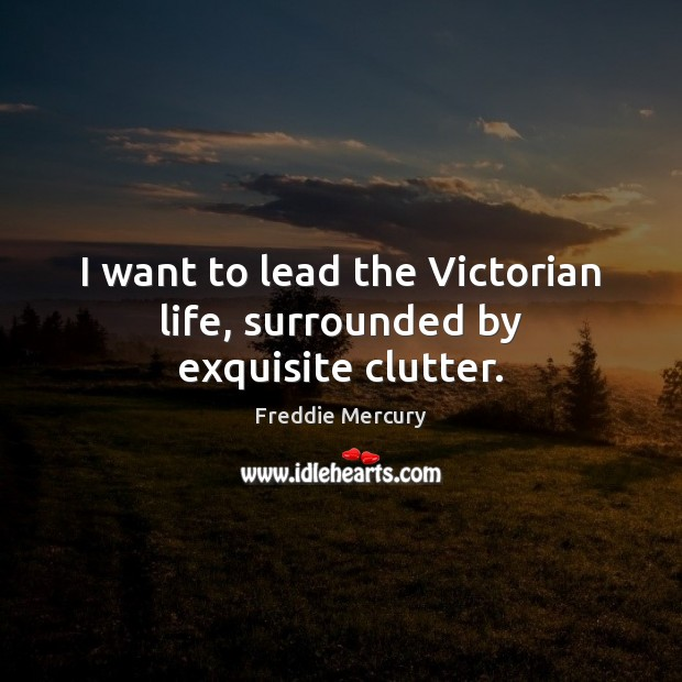 I want to lead the Victorian life, surrounded by exquisite clutter. Freddie Mercury Picture Quote