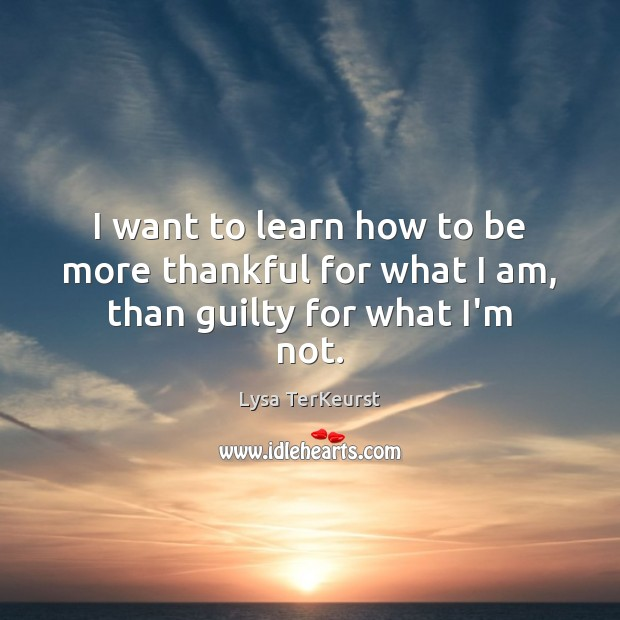 I want to learn how to be more thankful for what I am, than guilty for what I'm not. Lysa TerKeurst Picture Quote