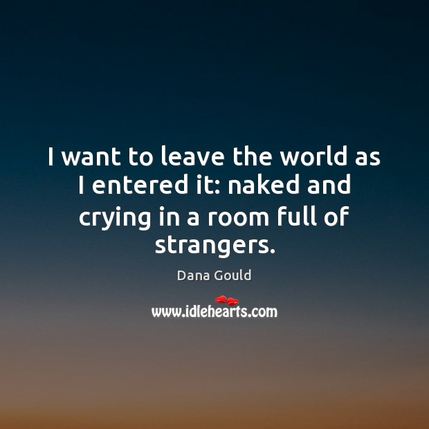 I want to leave the world as I entered it: naked and crying in a room full of strangers. Dana Gould Picture Quote