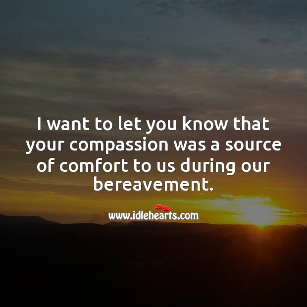 I want to let you know that your compassion was a source of comfort to us. Sympathy Quotes Image