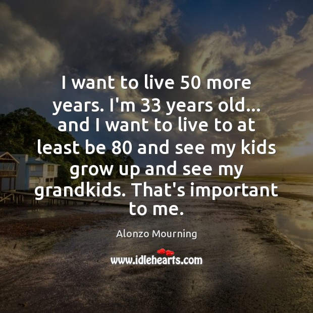 Image, I want to live 50 more years. I'm 33 years old… and I want