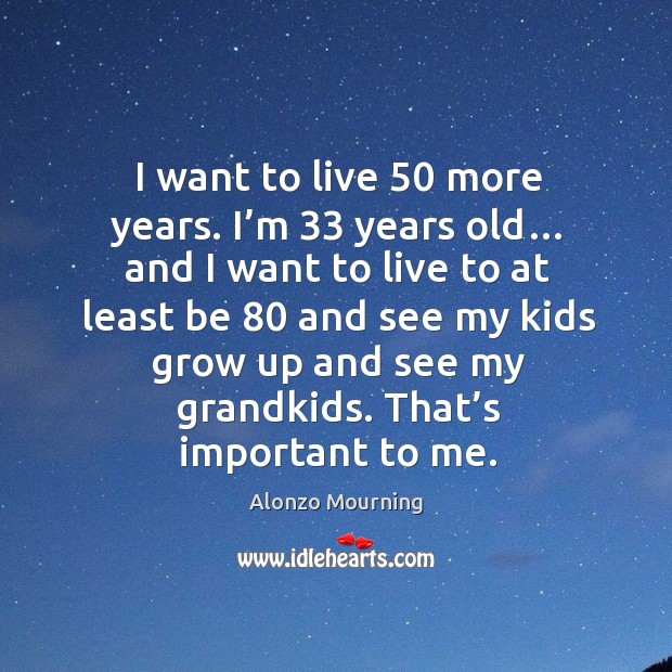 I want to live 50 more years. I'm 33 years old… and I want to live to at least be 80 and see my kids grow up and see my grandkids. Alonzo Mourning Picture Quote