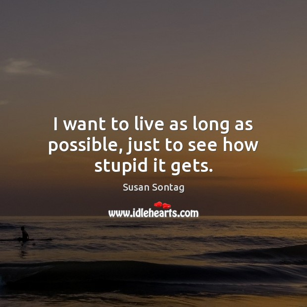 I want to live as long as possible, just to see how stupid it gets. Image