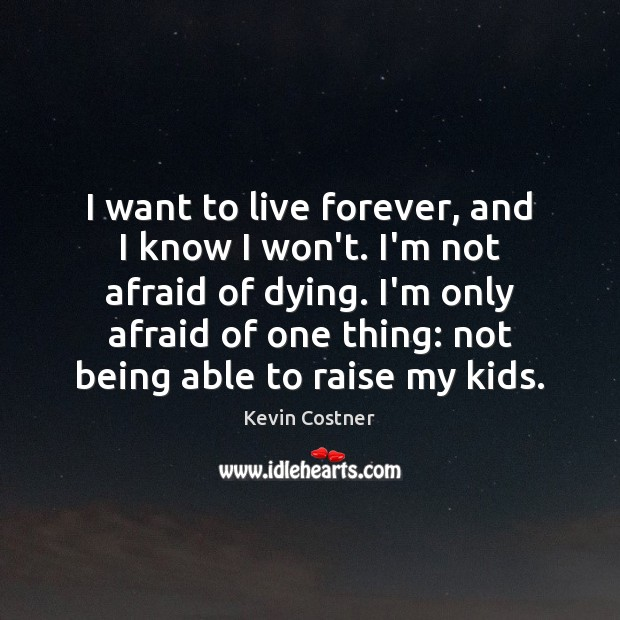 I want to live forever, and I know I won't. I'm not Kevin Costner Picture Quote