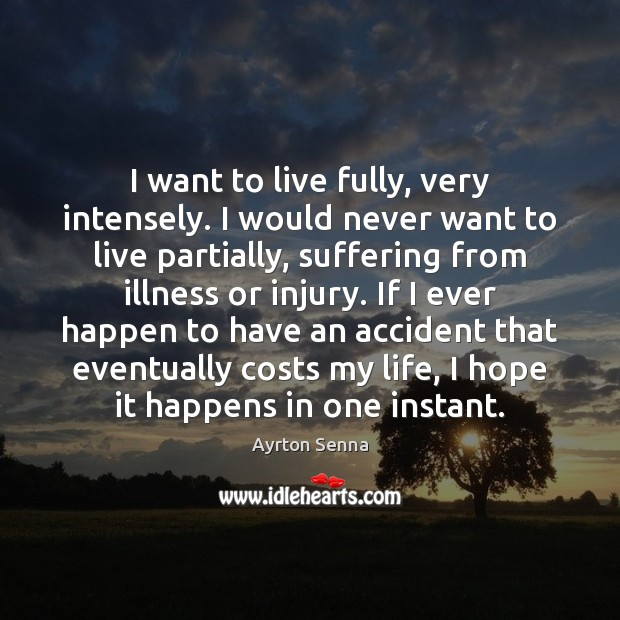 I want to live fully, very intensely. I would never want to Ayrton Senna Picture Quote