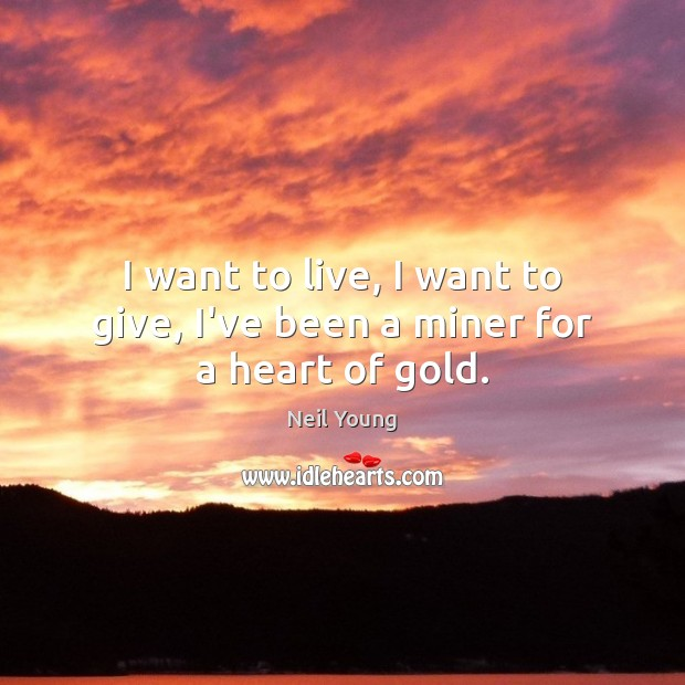 I want to live, I want to give, I've been a miner for a heart of gold. Neil Young Picture Quote