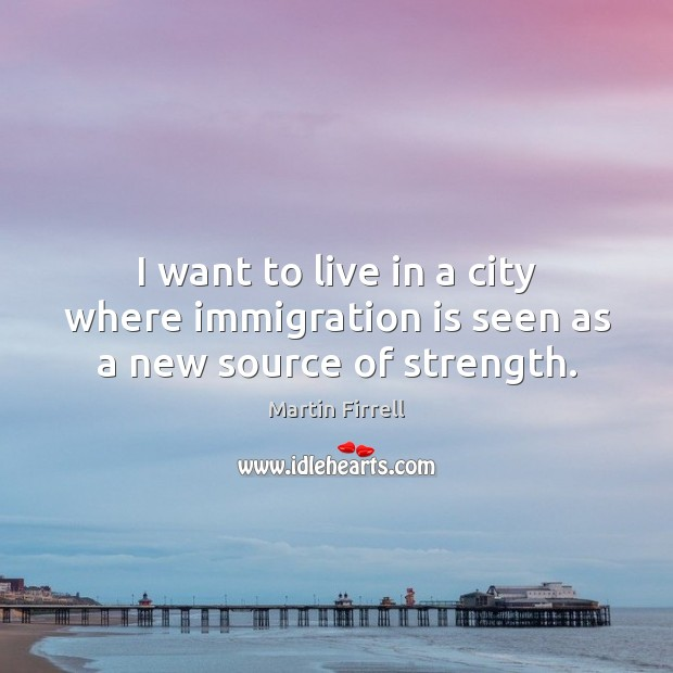 I want to live in a city where immigration is seen as a new source of strength. Martin Firrell Picture Quote