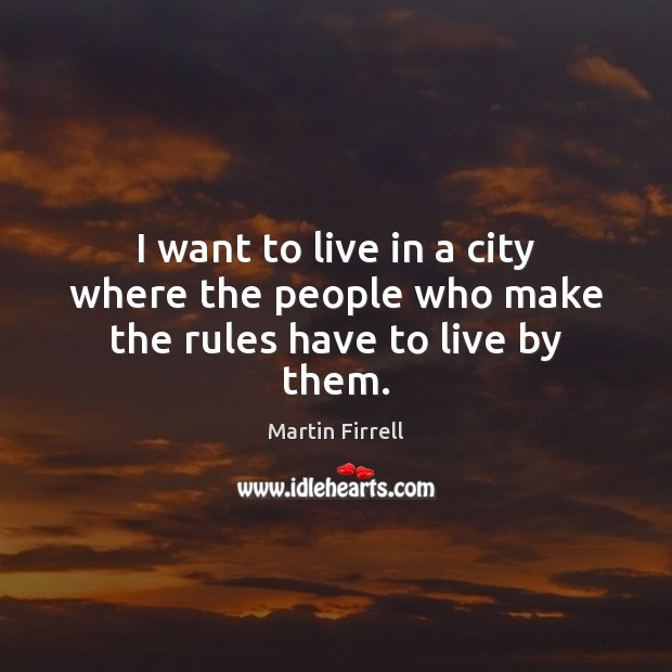 I want to live in a city where the people who make the rules have to live by them. Martin Firrell Picture Quote