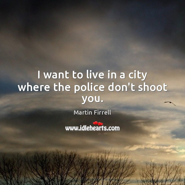I want to live in a city where the police don't shoot you. Martin Firrell Picture Quote