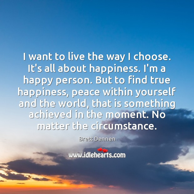I want to live the way I choose. It's all about happiness. Image