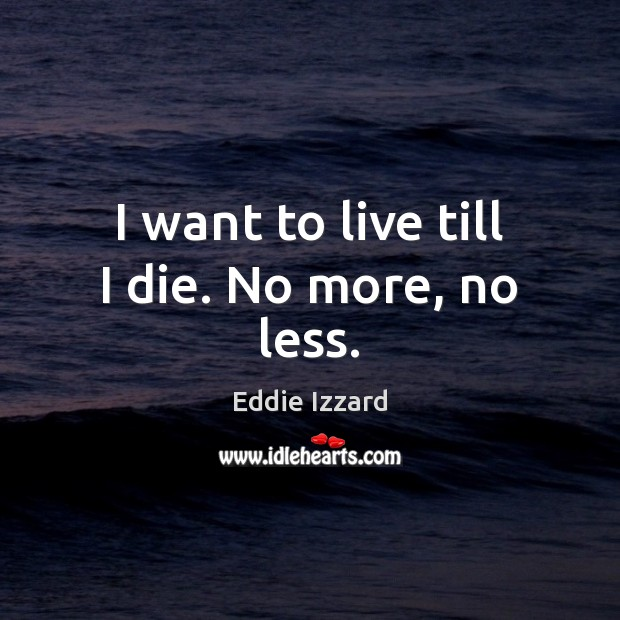 I want to live till I die. No more, no less. Eddie Izzard Picture Quote