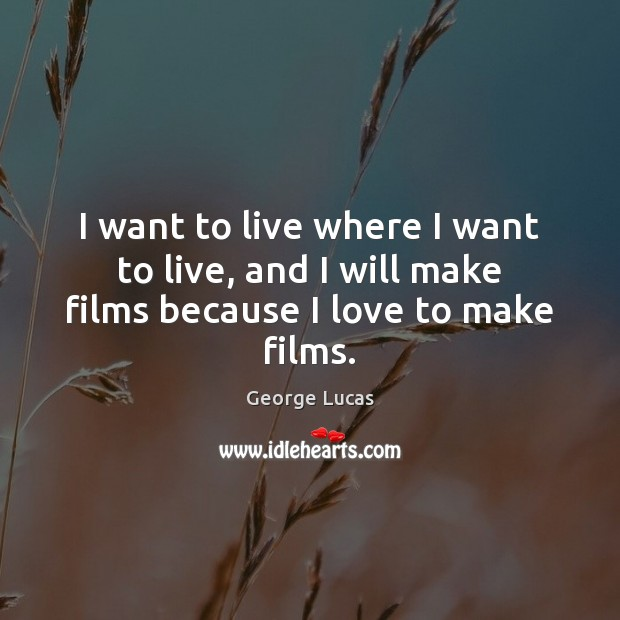 Image, I want to live where I want to live, and I will make films because I love to make films.