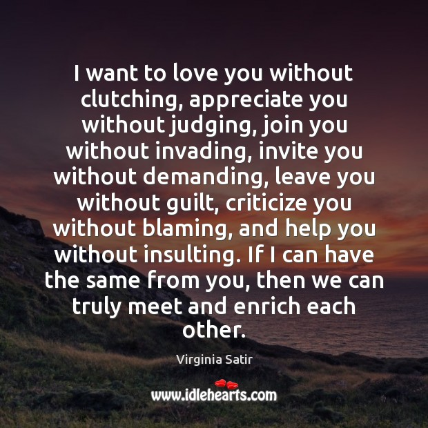 I want to love you without clutching, appreciate you without judging, join Virginia Satir Picture Quote
