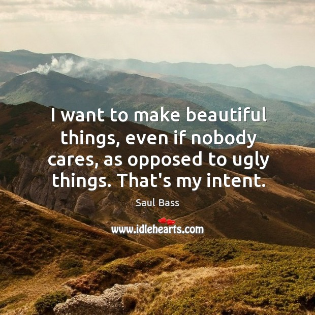 I want to make beautiful things, even if nobody cares, as opposed Saul Bass Picture Quote