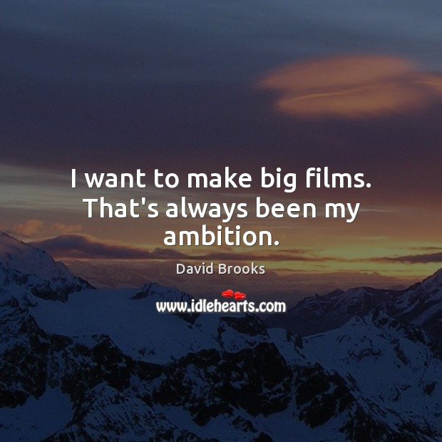 I want to make big films. That's always been my ambition. Image