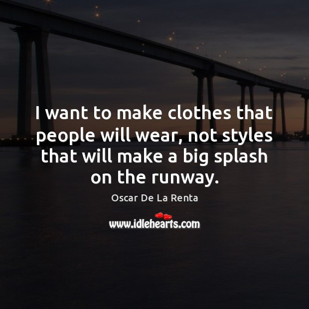 I want to make clothes that people will wear, not styles that Oscar De La Renta Picture Quote