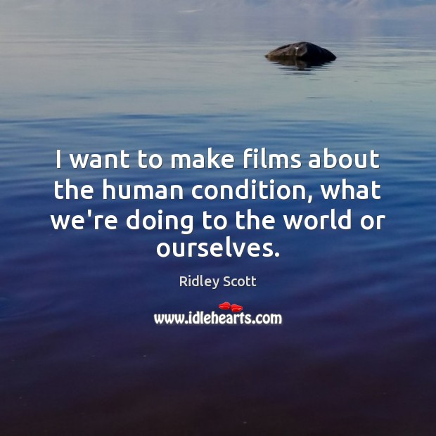 I want to make films about the human condition, what we're doing Ridley Scott Picture Quote