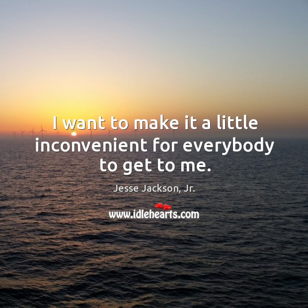 I want to make it a little inconvenient for everybody to get to me. Image