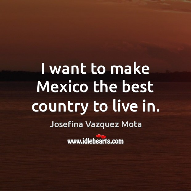 Image, I want to make Mexico the best country to live in.