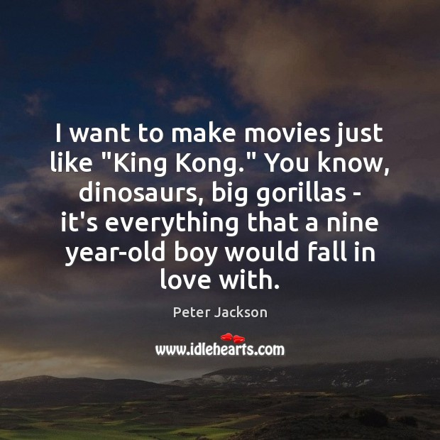 """I want to make movies just like """"King Kong."""" You know, dinosaurs, Peter Jackson Picture Quote"""