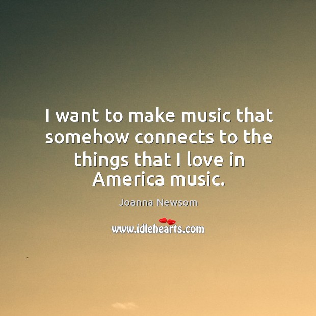 I want to make music that somehow connects to the things that I love in america music. Joanna Newsom Picture Quote