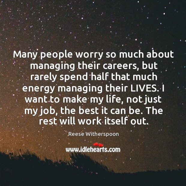 I want to make my life, not just my job, the best it can be. The rest will work itself out. Image