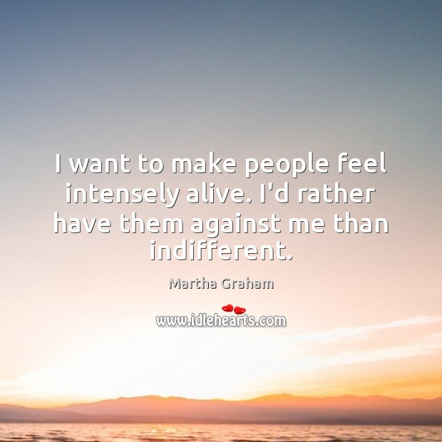 I want to make people feel intensely alive. I'd rather have them Martha Graham Picture Quote