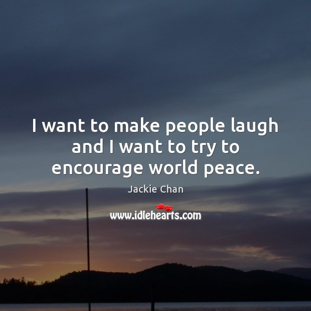 I want to make people laugh and I want to try to encourage world peace. Jackie Chan Picture Quote