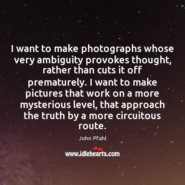 I want to make photographs whose very ambiguity provokes thought, rather than Image