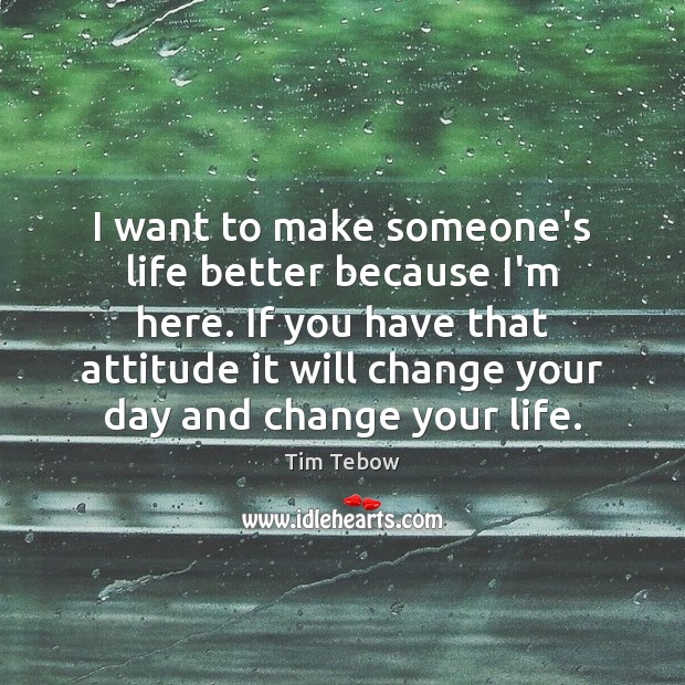 I want to make someone's life better because I'm here. If you Tim Tebow Picture Quote