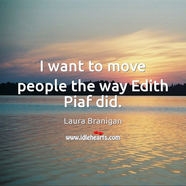 I want to move people the way Edith Piaf did. Image