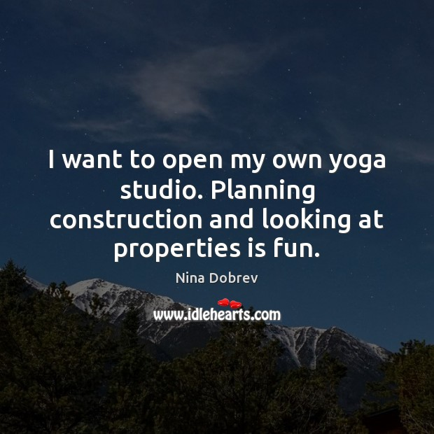 I want to open my own yoga studio. Planning construction and looking at properties is fun. Nina Dobrev Picture Quote