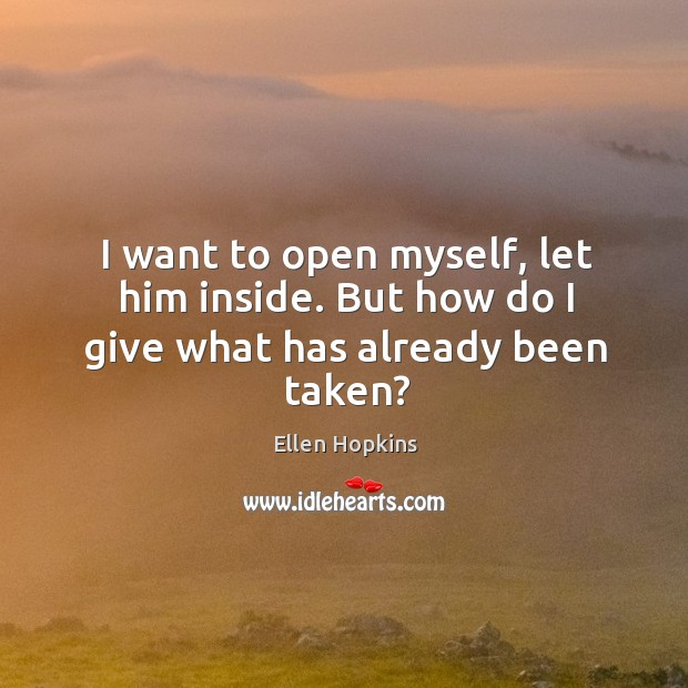 I want to open myself, let him inside. But how do I give what has already been taken? Ellen Hopkins Picture Quote