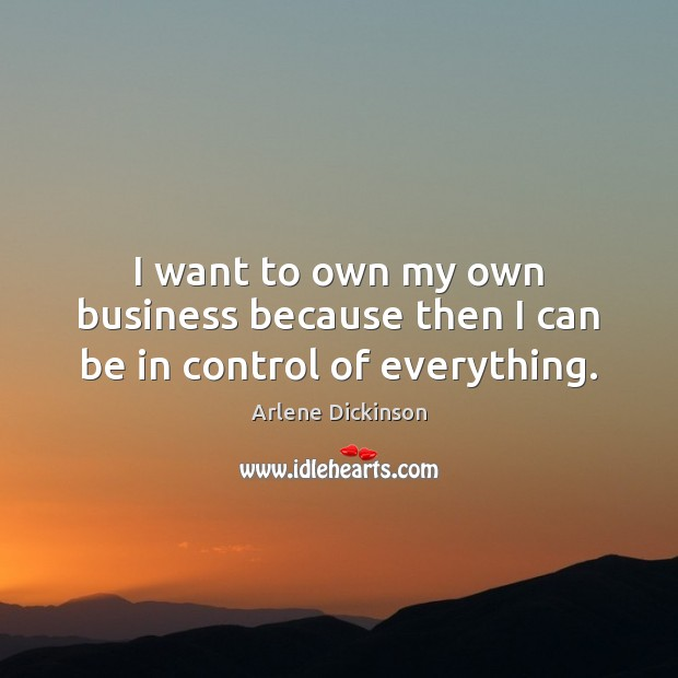 Image, I want to own my own business because then I can be in control of everything.