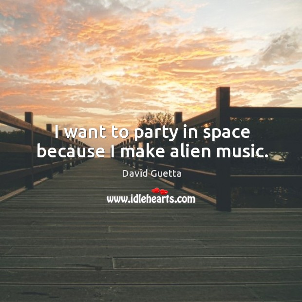 I want to party in space because I make alien music. David Guetta Picture Quote