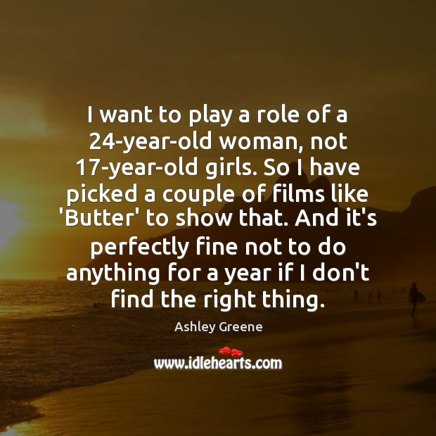 I want to play a role of a 24-year-old woman, not 17-year-old Ashley Greene Picture Quote