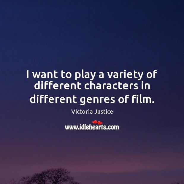 I want to play a variety of different characters in different genres of film. Victoria Justice Picture Quote