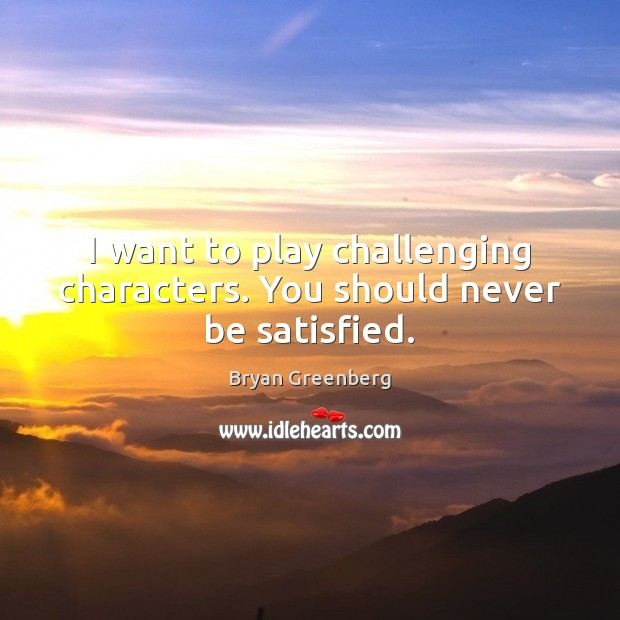 I want to play challenging characters. You should never be satisfied. Image
