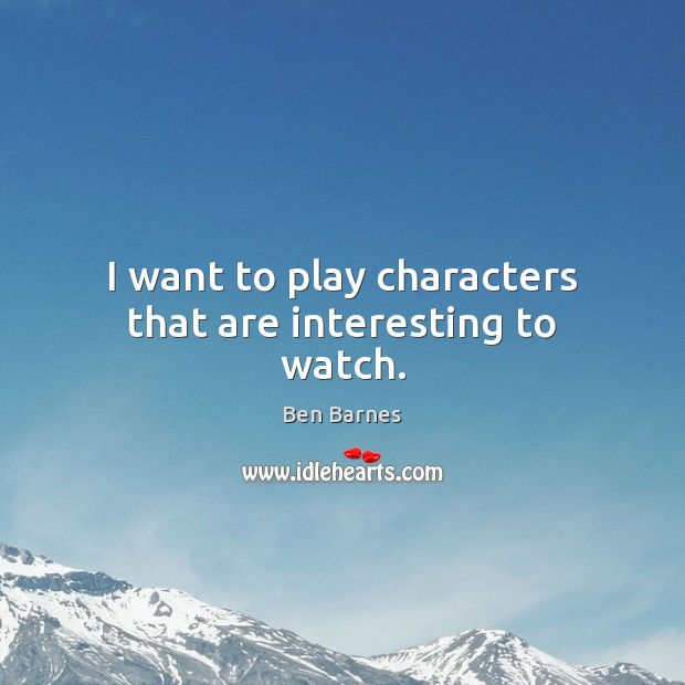 I want to play characters that are interesting to watch. Ben Barnes Picture Quote