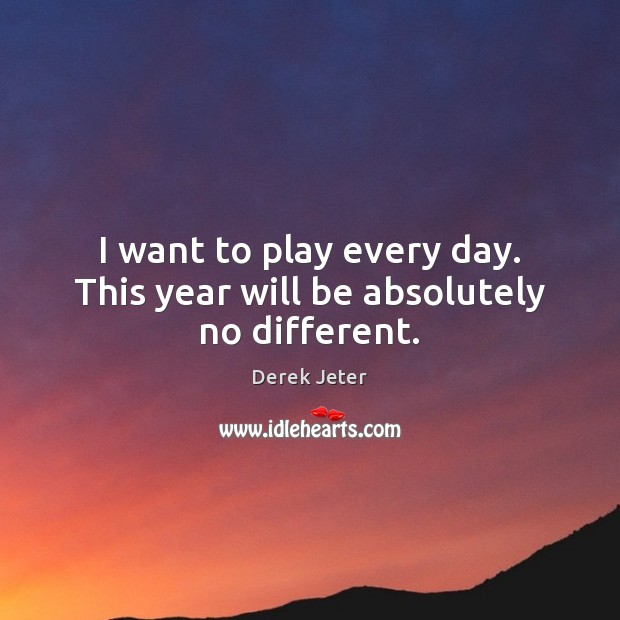 I want to play every day. This year will be absolutely no different. Derek Jeter Picture Quote
