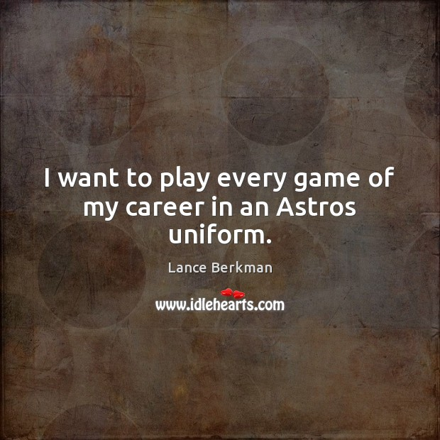 I want to play every game of my career in an Astros uniform. Image