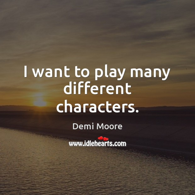 I want to play many different characters. Demi Moore Picture Quote