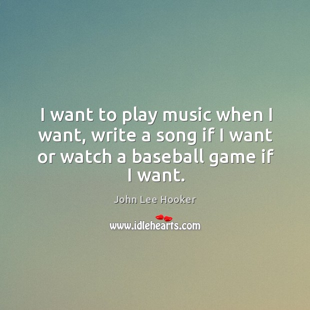 I want to play music when I want, write a song if I want or watch a baseball game if I want. John Lee Hooker Picture Quote