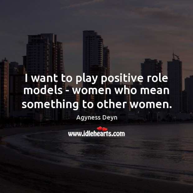 I want to play positive role models – women who mean something to other women. Agyness Deyn Picture Quote